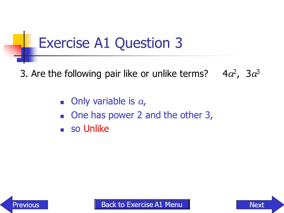 Exercise A1 Question 3 3. Are the following pair like or unlike terms 4a2, 3a3. Only variable is a,