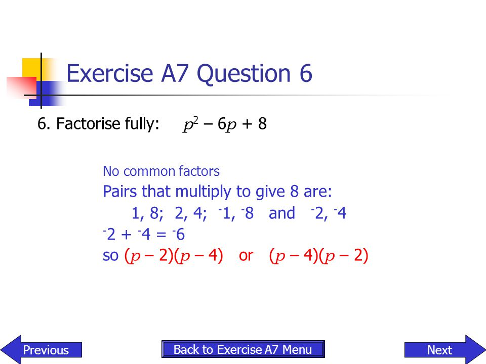 Exercise A7 Question 6 6. Factorise fully: p2 – 6p + 8