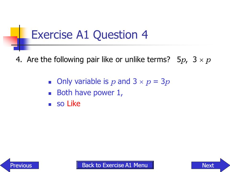 Exercise A1 Question 4 4. Are the following pair like or unlike terms 5p, 3  p. Only variable is p and 3  p = 3p.
