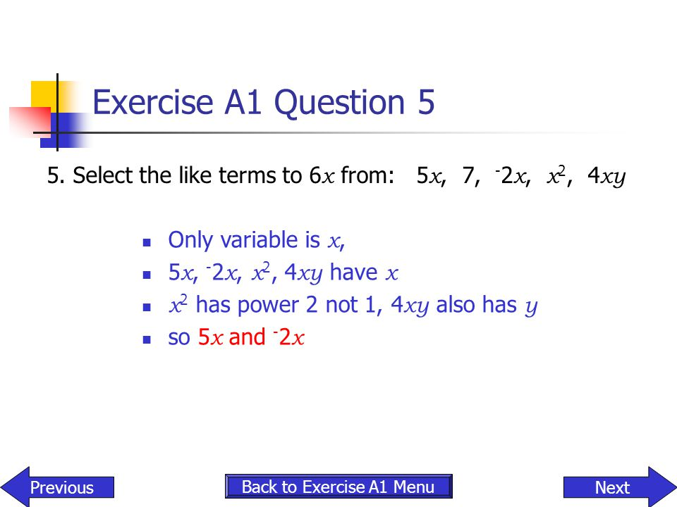 Exercise A1 Question 5 5. Select the like terms to 6x from: 5x, 7, -2x, x2, 4xy. Only variable is x,