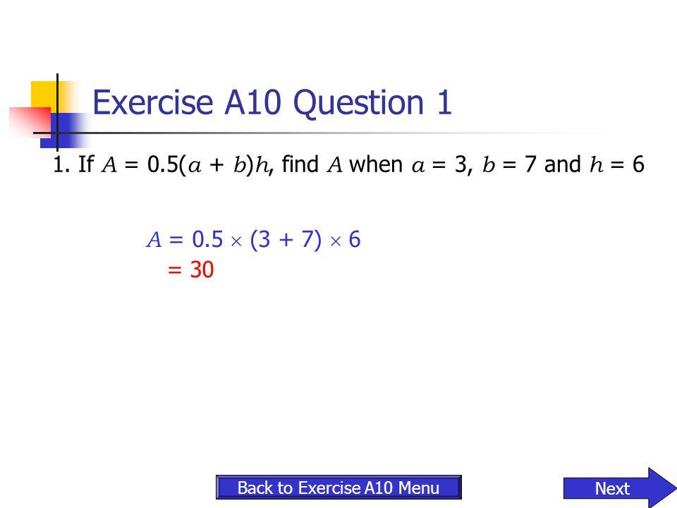 Exercise A10 Question 1 1. If A = 0.5(a + b)h, find A when a = 3, b = 7 and h = 6. A = 0.5  (3 + 7)  6.