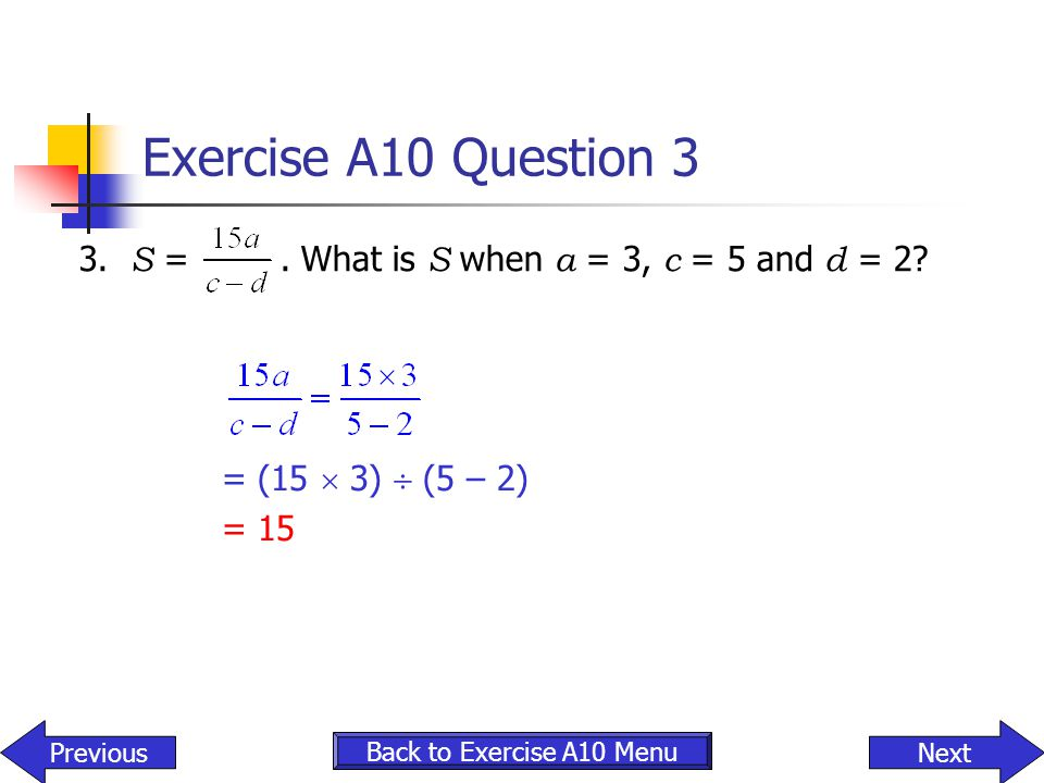 Exercise A10 Question 3 3. S = . What is S when a = 3, c = 5 and d = 2 = (15  3)  (5 – 2)