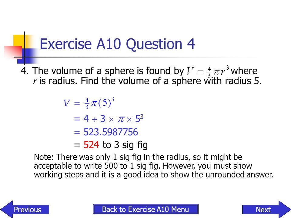 Exercise A10 Question 4 4. The volume of a sphere is found by where r is radius. Find the volume of a sphere with radius 5.