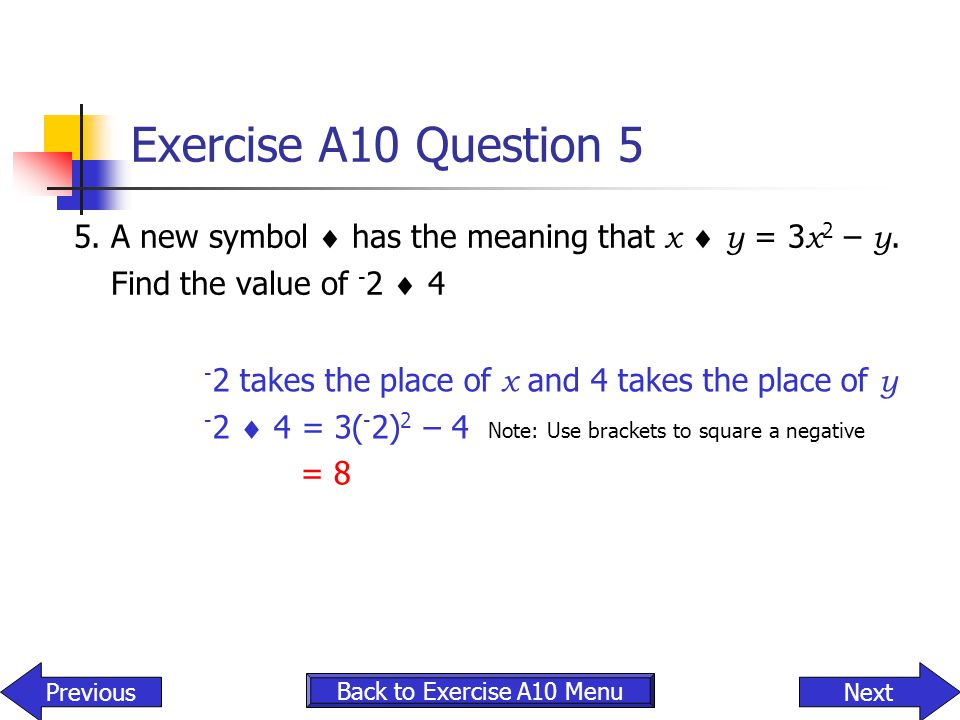 Exercise A10 Question 5 5. A new symbol  has the meaning that x  y = 3x2 – y. Find the value of -2  4.
