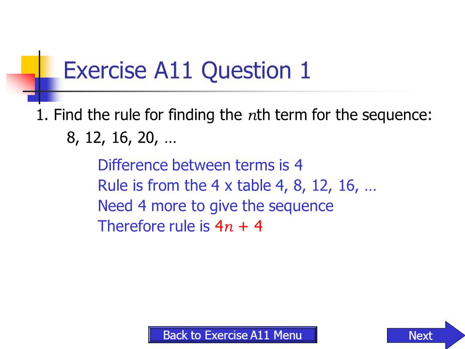 Exercise A11 Question 1 1. Find the rule for finding the nth term for the sequence: 8, 12, 16, 20, …