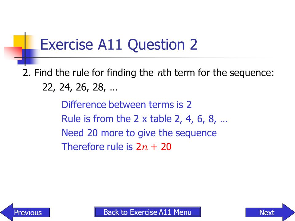 Exercise A11 Question 2 2. Find the rule for finding the nth term for the sequence: 22, 24, 26, 28, …