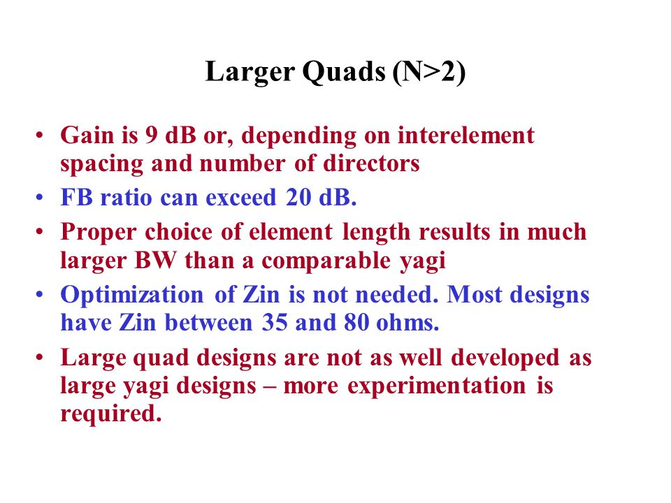 Larger Quads (N>2) Gain is 9 dB or, depending on interelement spacing and number of directors. FB ratio can exceed 20 dB.