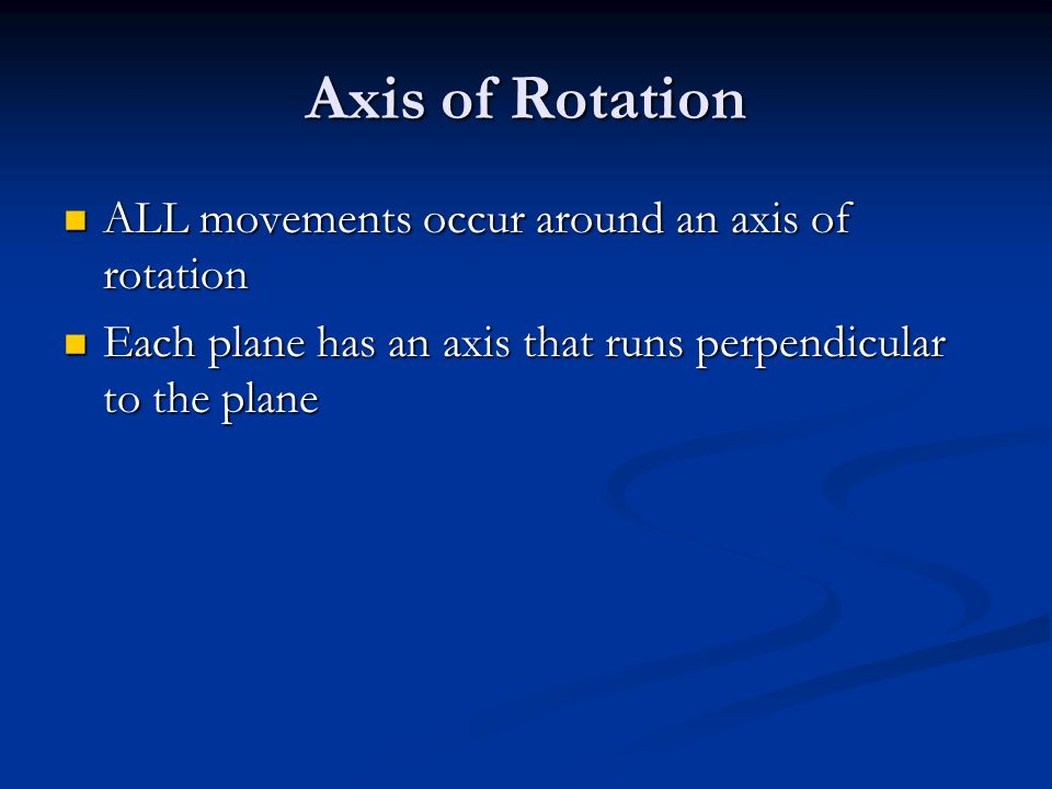 Axis of Rotation ALL movements occur around an axis of rotation