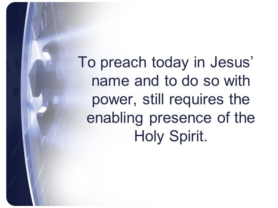 To preach today in Jesus' name and to do so with power, still requires the enabling presence of the Holy Spirit.