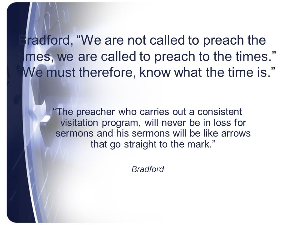 Bradford, We are not called to preach the times, we are called to preach to the times. We must therefore, know what the time is.