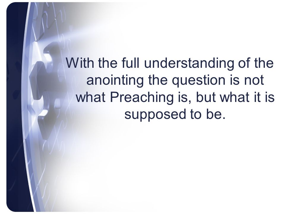 With the full understanding of the anointing the question is not what Preaching is, but what it is supposed to be.
