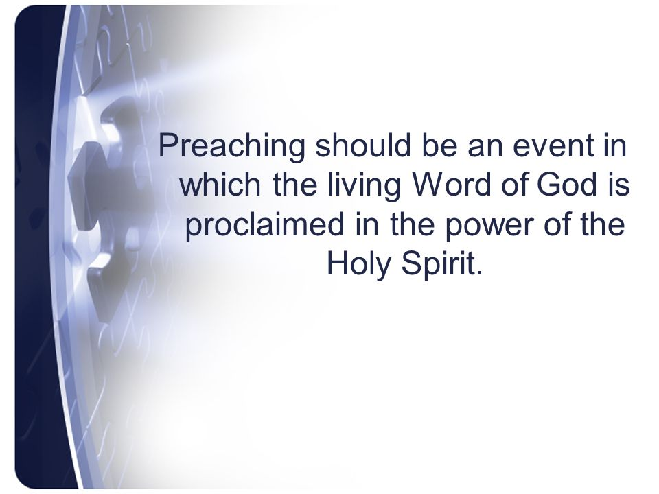 Preaching should be an event in which the living Word of God is proclaimed in the power of the Holy Spirit.