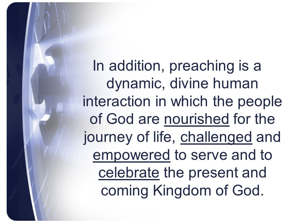 In addition, preaching is a dynamic, divine human interaction in which the people of God are nourished for the journey of life, challenged and empowered to serve and to celebrate the present and coming Kingdom of God.