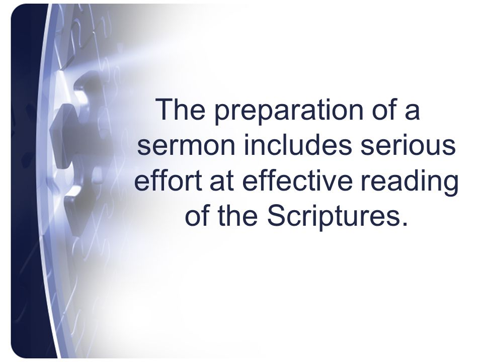 The preparation of a sermon includes serious effort at effective reading of the Scriptures.