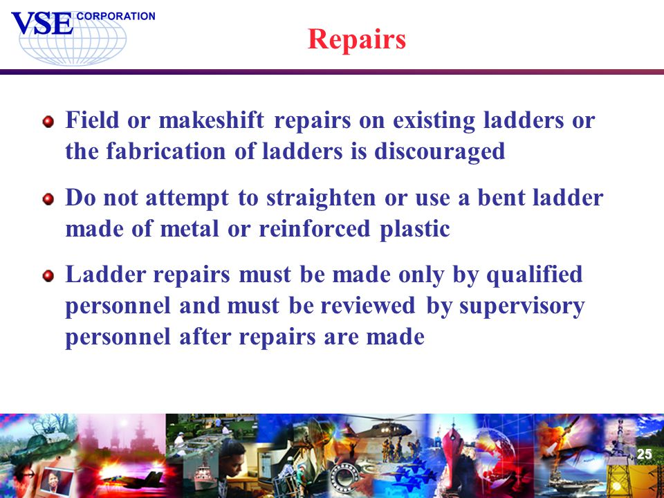 Repairs Field or makeshift repairs on existing ladders or the fabrication of ladders is discouraged.