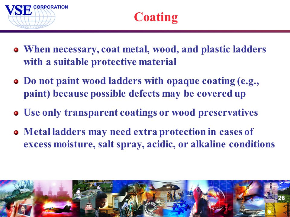 Coating When necessary, coat metal, wood, and plastic ladders with a suitable protective material.