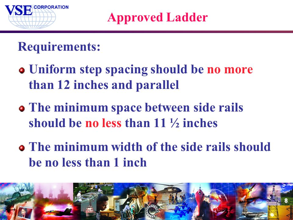 Approved Ladder Requirements: Uniform step spacing should be no more than 12 inches and parallel.