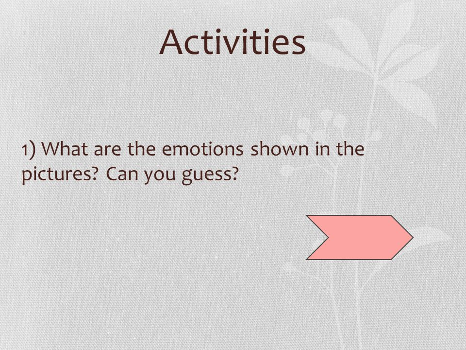 Activities 1) What are the emotions shown in the pictures Can you guess