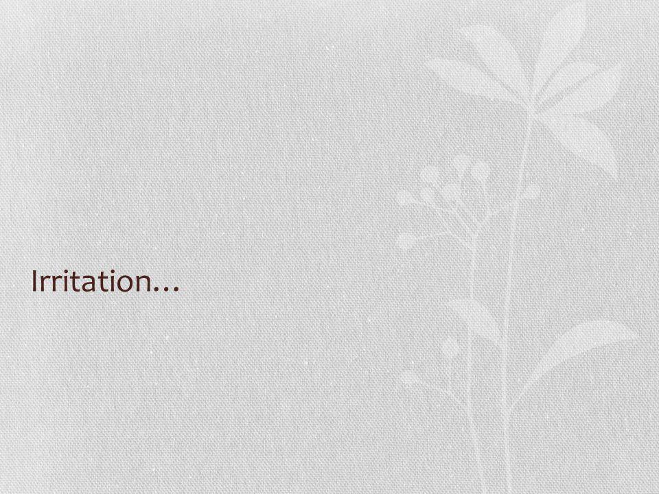 Irritation…