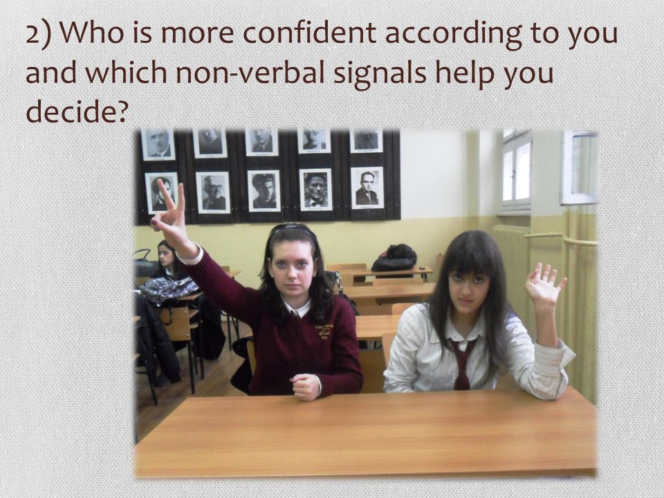 2) Who is more confident according to you and which non-verbal signals help you decide