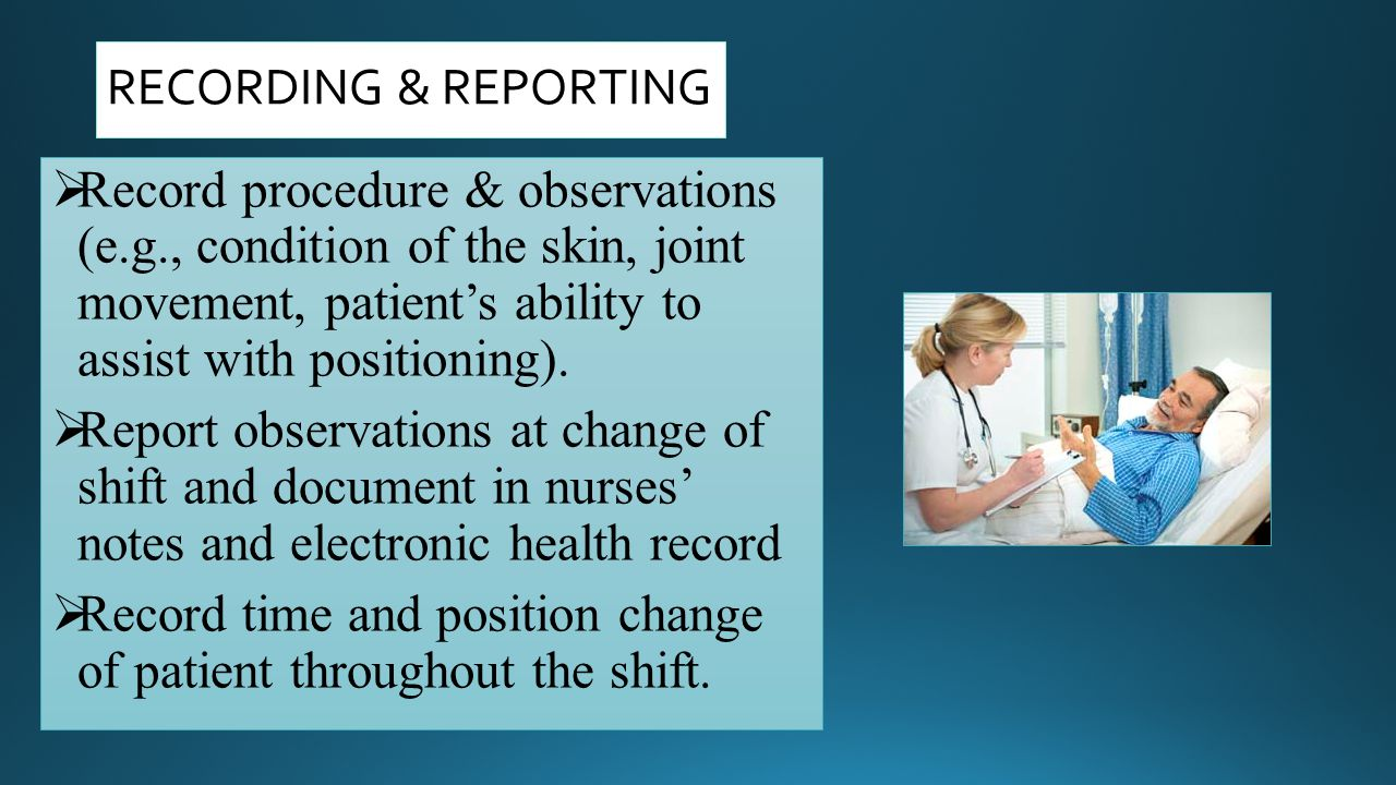 RECORDING & REPORTING Record procedure & observations (e.g., condition of the skin, joint movement, patient's ability to assist with positioning).