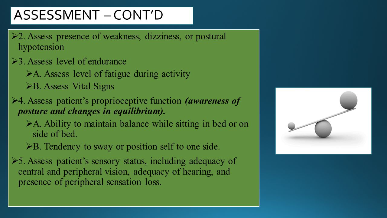 ASSESSMENT – CONT'D 2. Assess presence of weakness, dizziness, or postural hypotension. 3. Assess level of endurance.