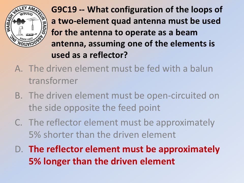 G9C19 -- What configuration of the loops of a two-element quad antenna must be used for the antenna to operate as a beam antenna, assuming one of the elements is used as a reflector