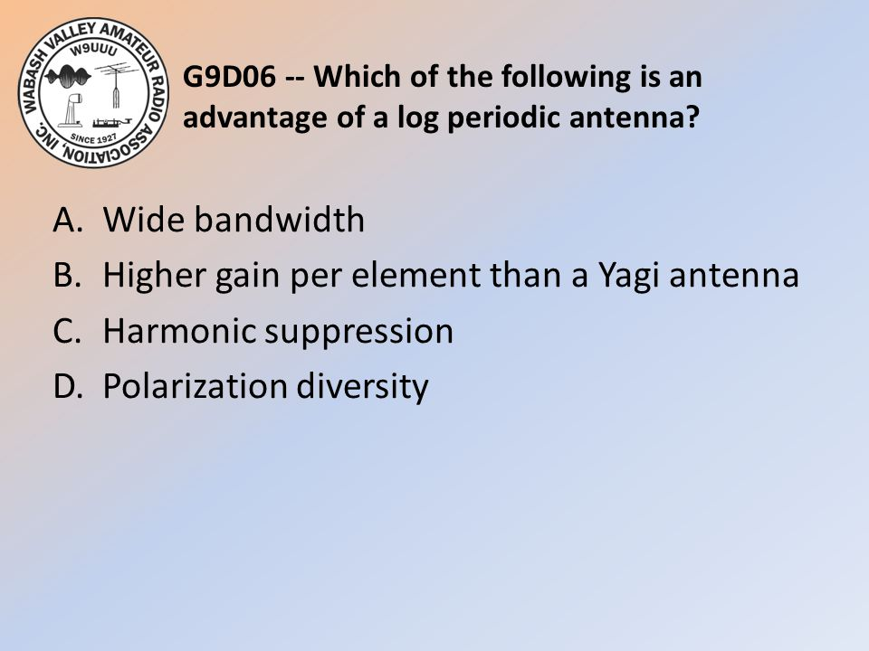 G9D06 -- Which of the following is an advantage of a log periodic antenna