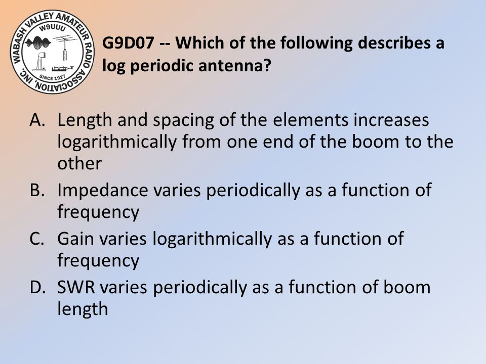 G9D07 -- Which of the following describes a log periodic antenna