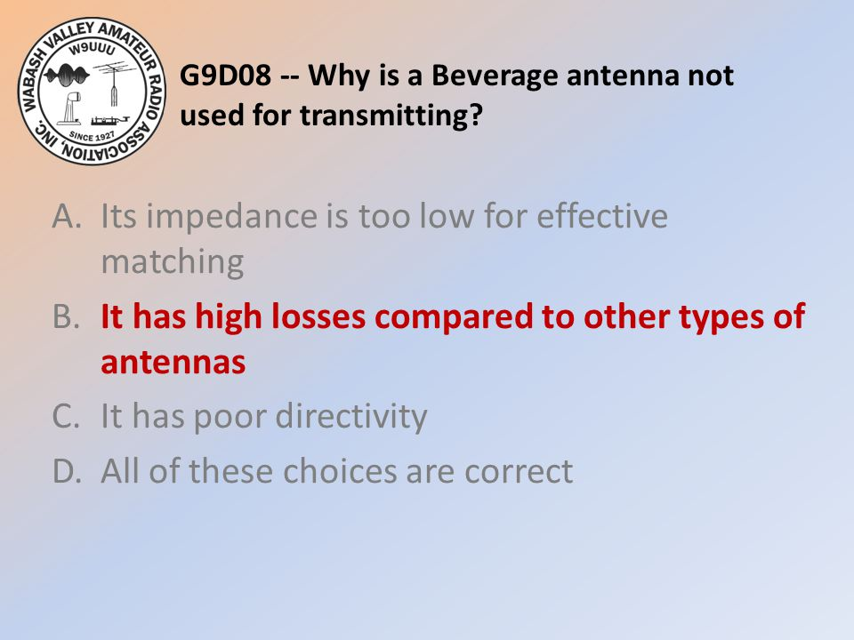 G9D08 -- Why is a Beverage antenna not used for transmitting