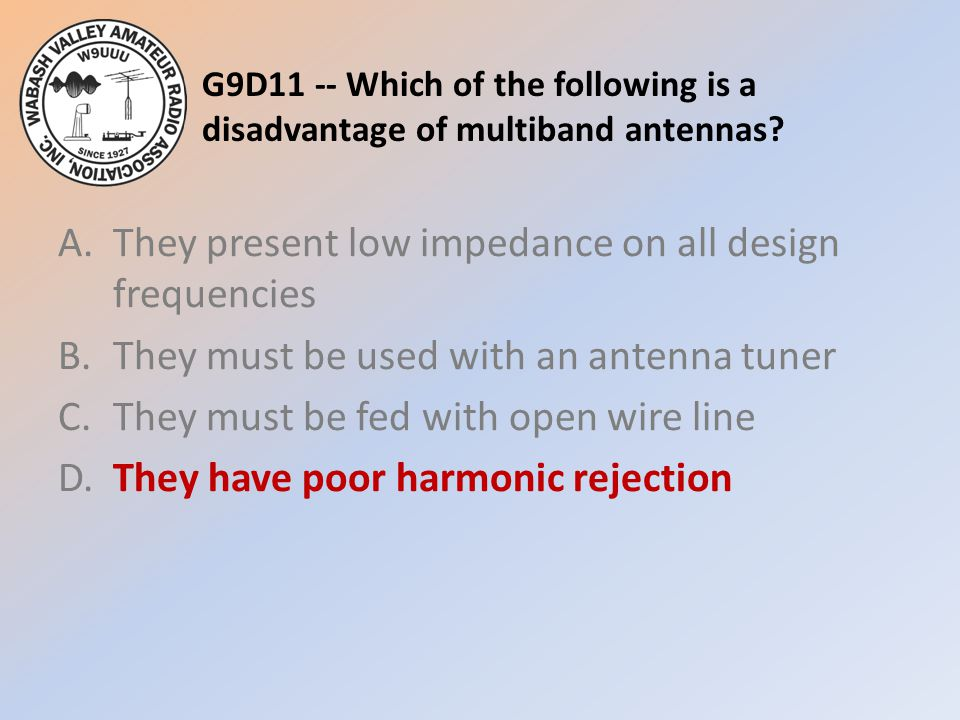 G9D11 -- Which of the following is a disadvantage of multiband antennas