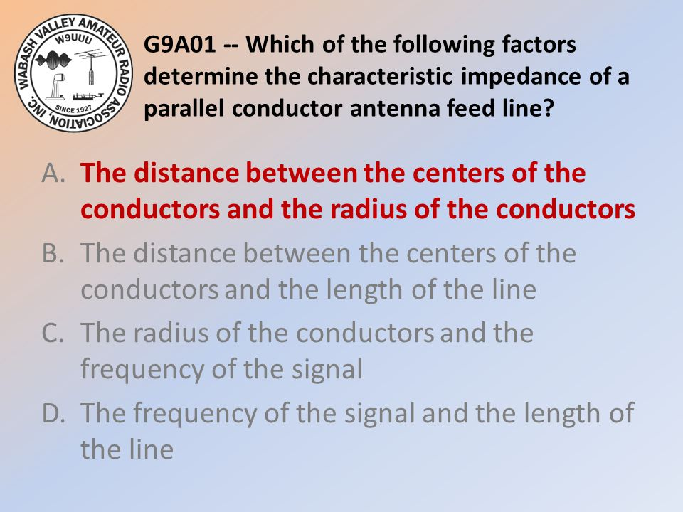 G9A01 -- Which of the following factors determine the characteristic impedance of a parallel conductor antenna feed line