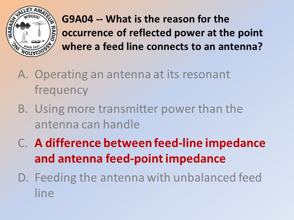 G9A04 -- What is the reason for the occurrence of reflected power at the point where a feed line connects to an antenna