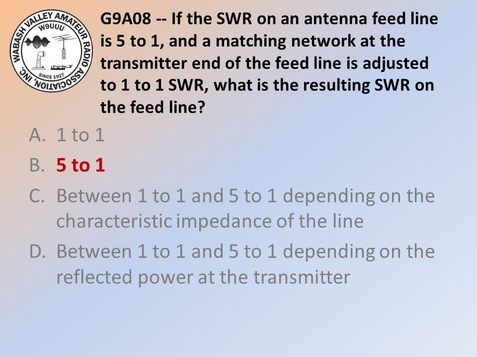 G9A08 -- If the SWR on an antenna feed line is 5 to 1, and a matching network at the transmitter end of the feed line is adjusted to 1 to 1 SWR, what is the resulting SWR on the feed line