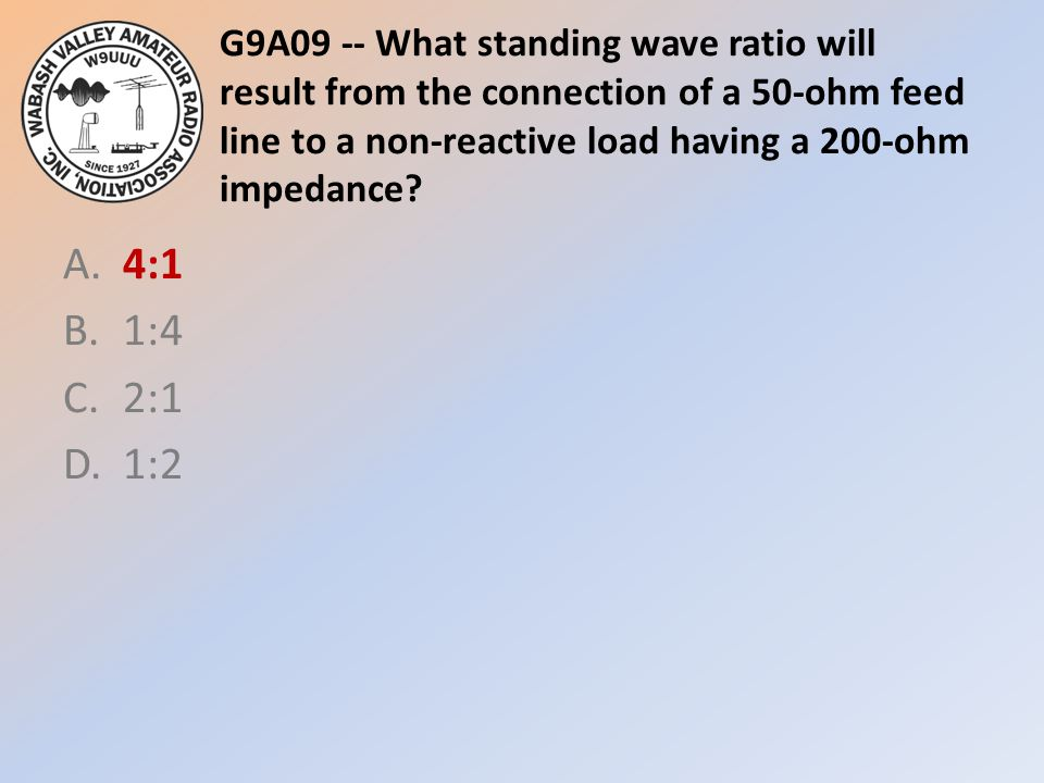 G9A09 -- What standing wave ratio will result from the connection of a 50-ohm feed line to a non-reactive load having a 200-ohm impedance