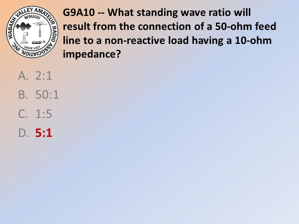 G9A10 -- What standing wave ratio will result from the connection of a 50-ohm feed line to a non-reactive load having a 10-ohm impedance