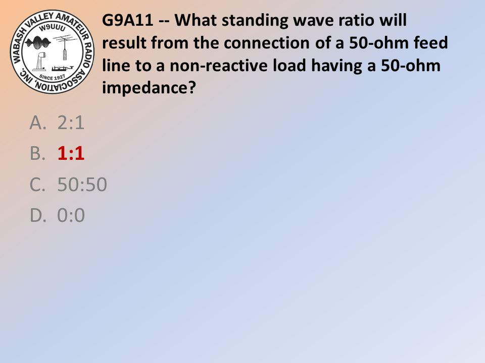 G9A11 -- What standing wave ratio will result from the connection of a 50-ohm feed line to a non-reactive load having a 50-ohm impedance