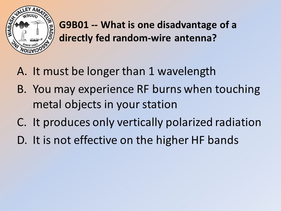 G9B01 -- What is one disadvantage of a directly fed random-wire antenna