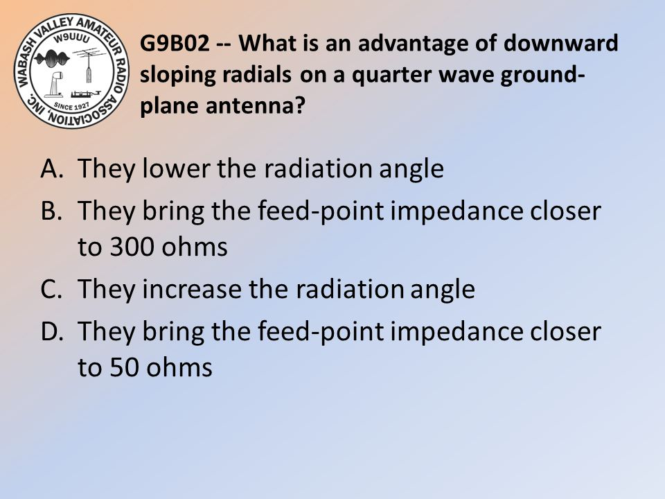 G9B02 -- What is an advantage of downward sloping radials on a quarter wave ground-plane antenna