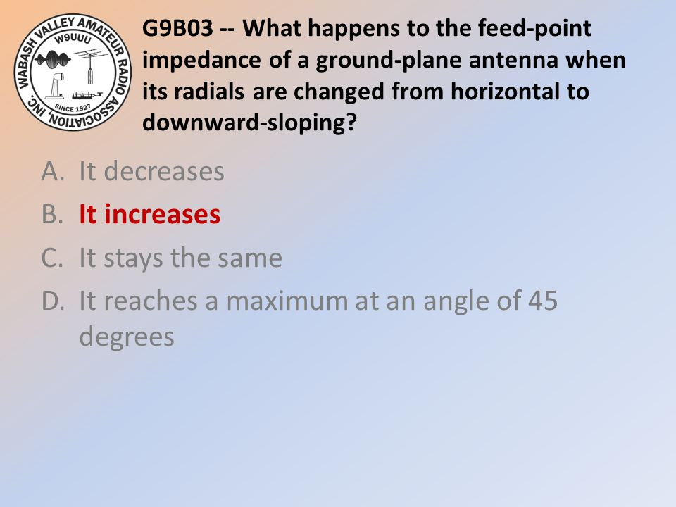 G9B03 -- What happens to the feed-point impedance of a ground-plane antenna when its radials are changed from horizontal to downward-sloping