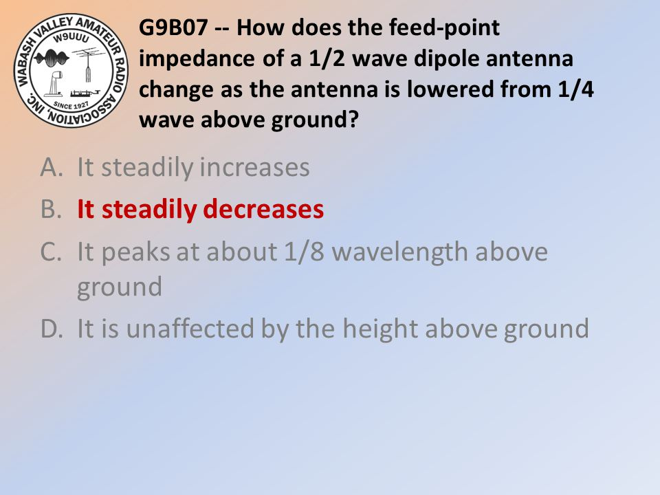 G9B07 -- How does the feed-point impedance of a 1/2 wave dipole antenna change as the antenna is lowered from 1/4 wave above ground