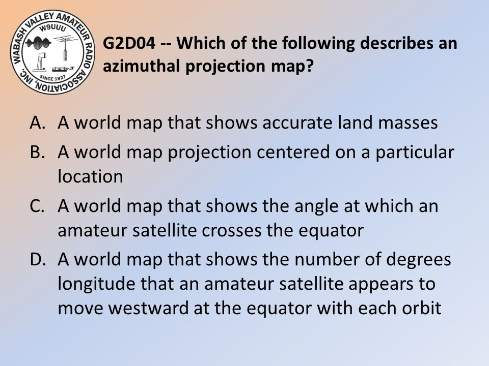 G2D04 -- Which of the following describes an azimuthal projection map