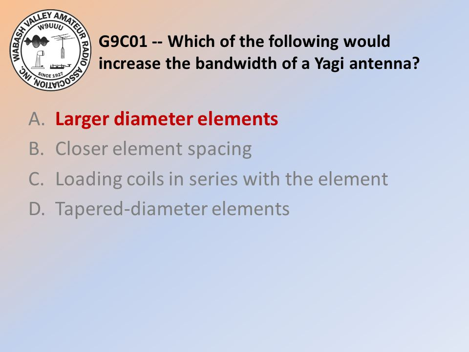 G9C01 -- Which of the following would increase the bandwidth of a Yagi antenna
