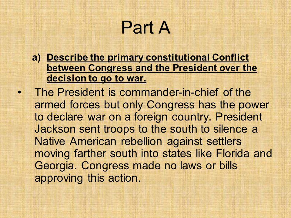 Part A Describe the primary constitutional Conflict between Congress and the President over the decision to go to war.
