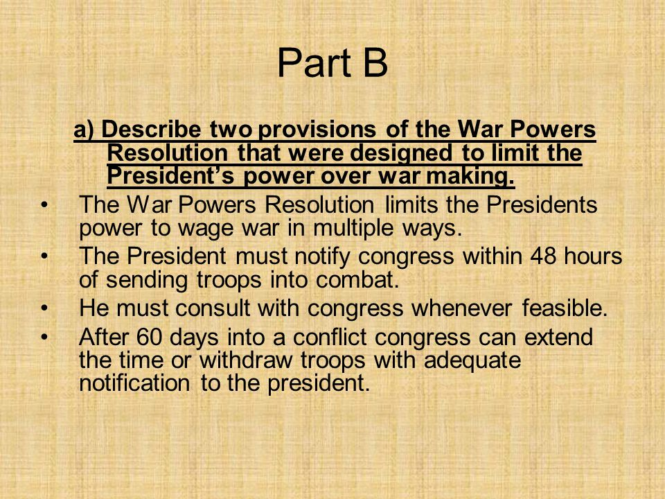 Part B a) Describe two provisions of the War Powers Resolution that were designed to limit the President's power over war making.