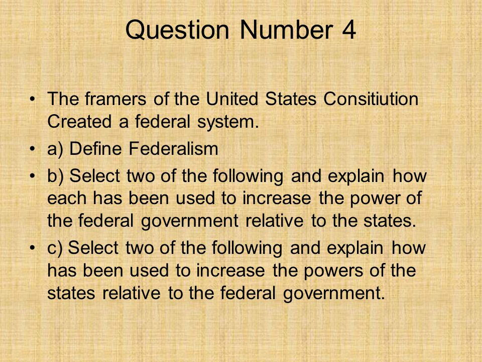 Question Number 4 The framers of the United States Consitiution Created a federal system. a) Define Federalism.