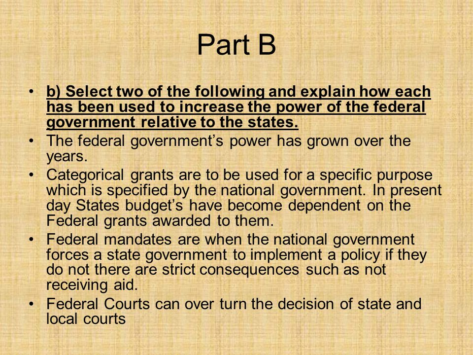 Part B b) Select two of the following and explain how each has been used to increase the power of the federal government relative to the states.
