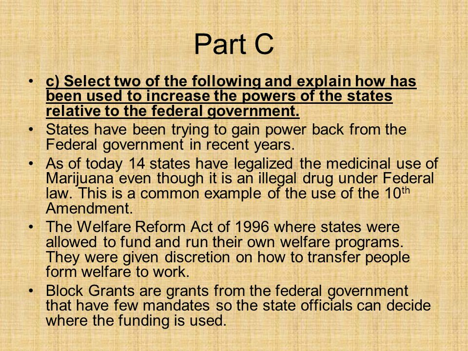Part C c) Select two of the following and explain how has been used to increase the powers of the states relative to the federal government.