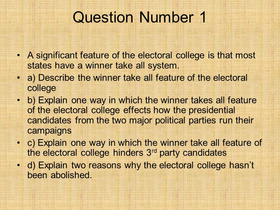 Question Number 1 A significant feature of the electoral college is that most states have a winner take all system.