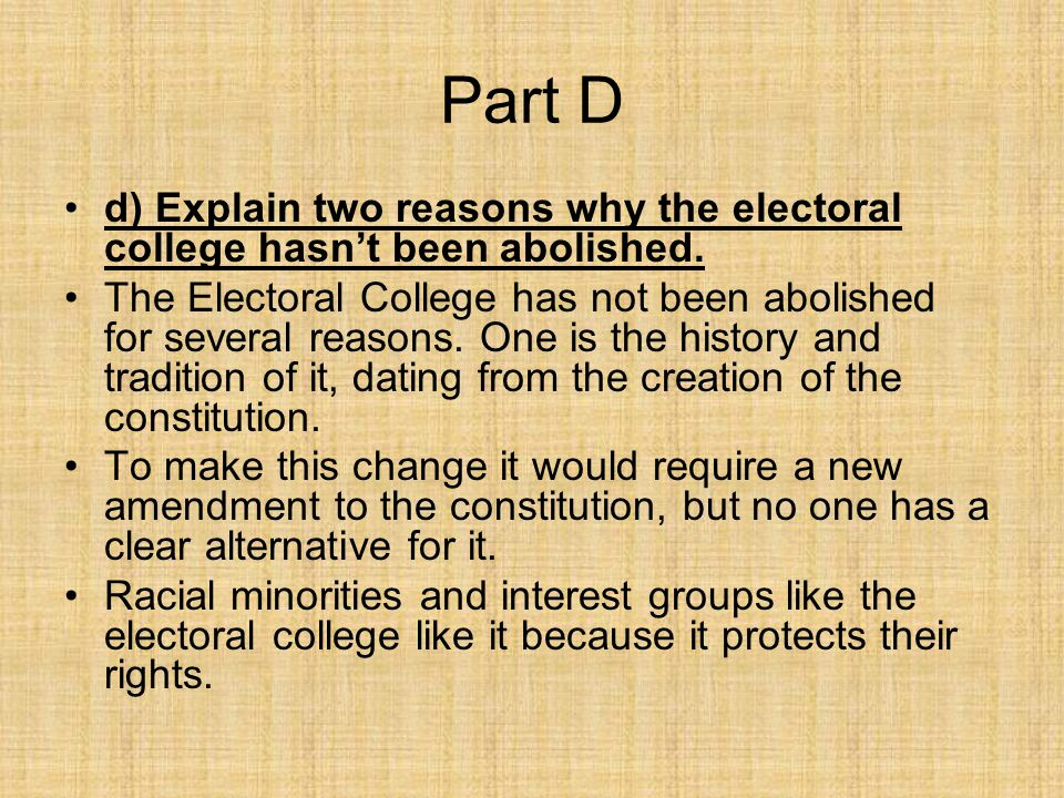 Part D d) Explain two reasons why the electoral college hasn't been abolished.